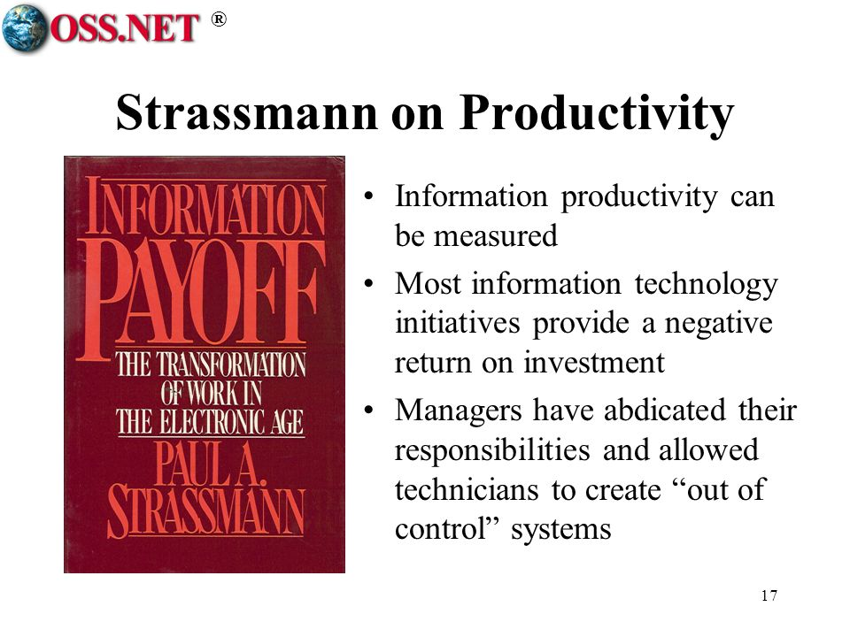 ® 17 Strassmann on Productivity Information productivity can be measured Most information technology initiatives provide a negative return on investment Managers have abdicated their responsibilities and allowed technicians to create out of control systems