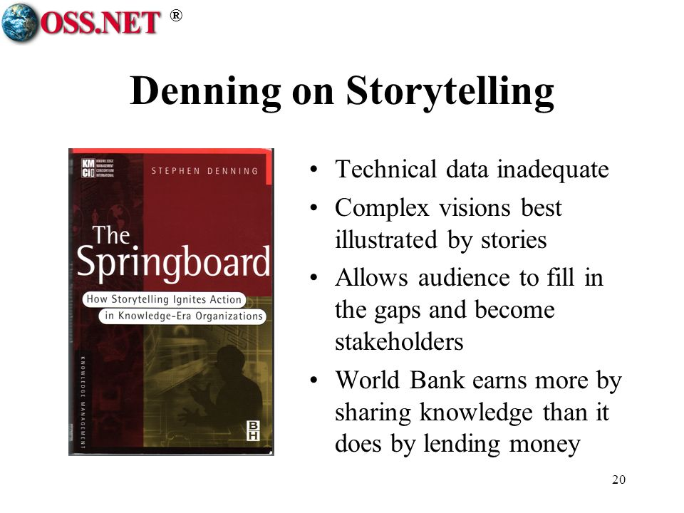 ® 20 Denning on Storytelling Technical data inadequate Complex visions best illustrated by stories Allows audience to fill in the gaps and become stakeholders World Bank earns more by sharing knowledge than it does by lending money