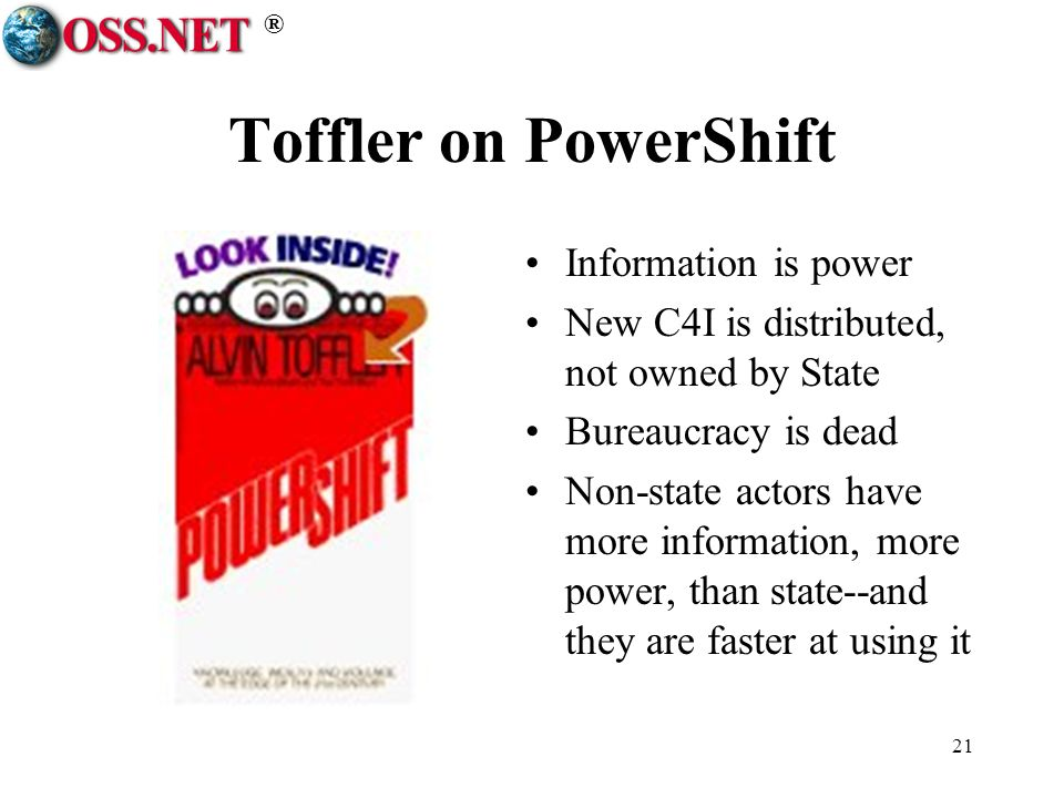 ® 21 Toffler on PowerShift Information is power New C4I is distributed, not owned by State Bureaucracy is dead Non-state actors have more information, more power, than state--and they are faster at using it