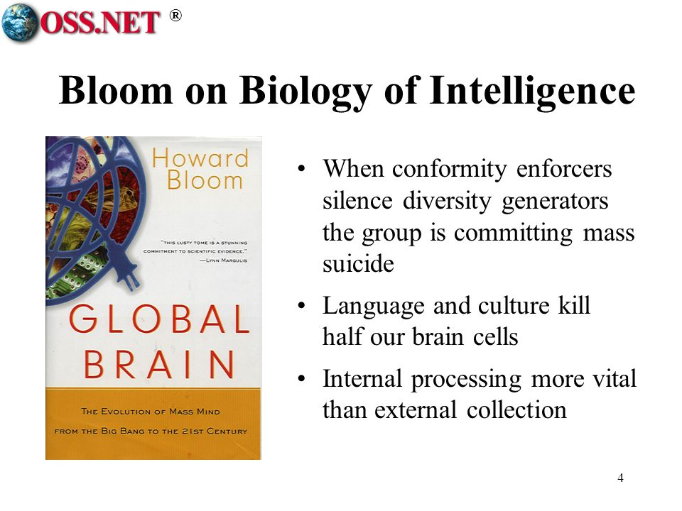 ® 4 Bloom on Biology of Intelligence When conformity enforcers silence diversity generators the group is committing mass suicide Language and culture kill half our brain cells Internal processing more vital than external collection