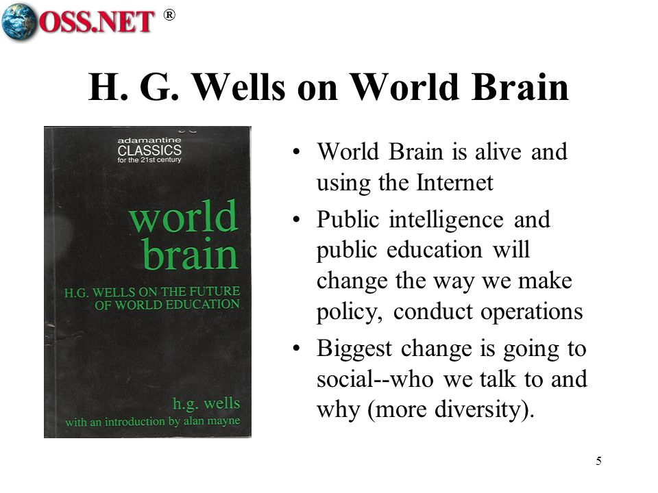 ® 5 H. G. Wells on World Brain World Brain is alive and using the Internet Public intelligence and public education will change the way we make policy