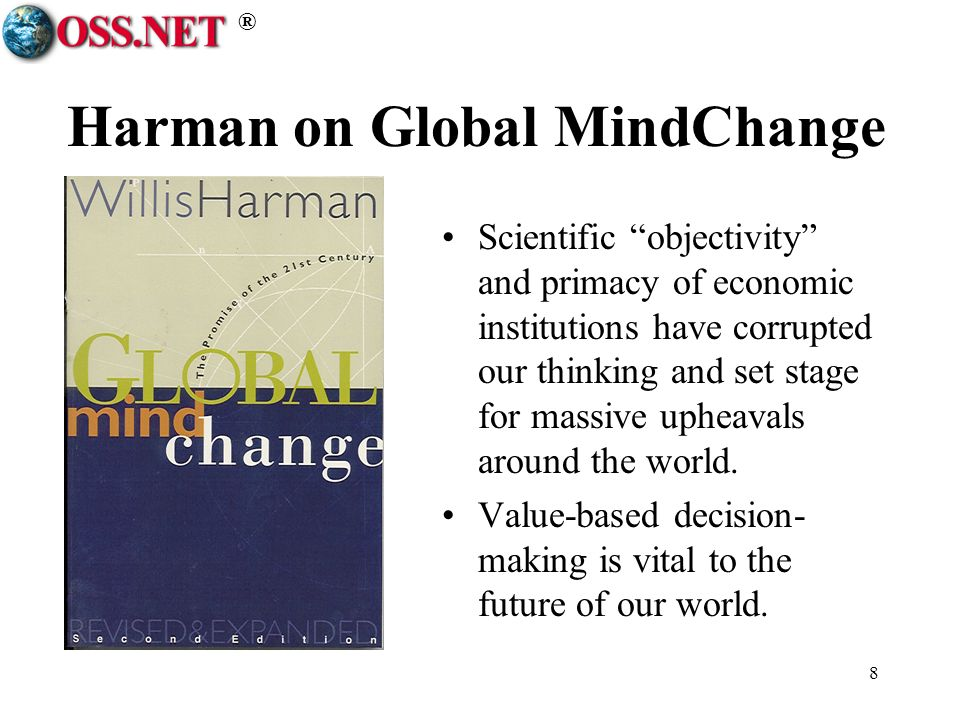 ® 8 Harman on Global MindChange Scientific objectivity and primacy of economic institutions have corrupted our thinking and set stage for massive upheavals around the world.