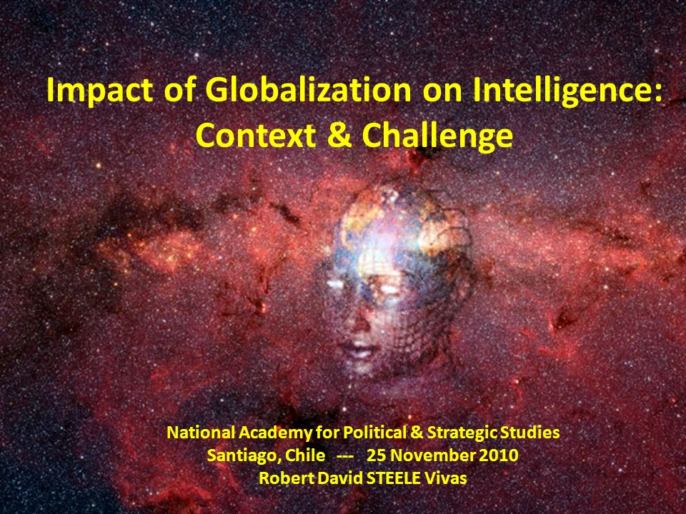 Impact of Globalization on Intelligence: Context & Challenge National Academy for Political & Strategic Studies Santiago, Chile --- 25 November 2010 R