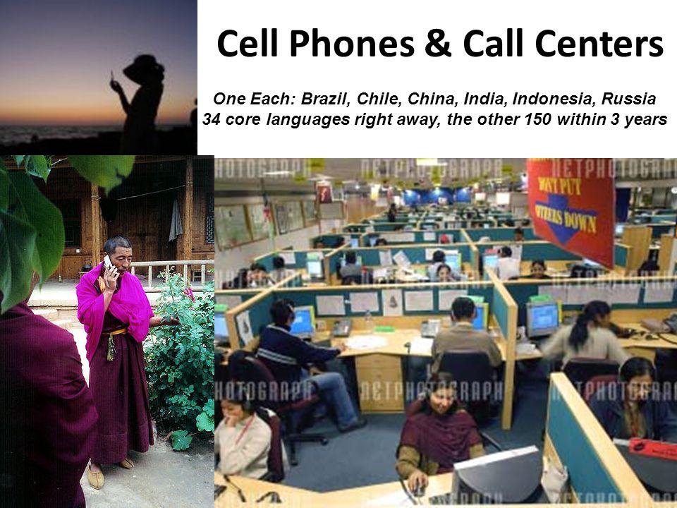 Cell Phones & Call Centers One Each: Brazil, Chile, China, India, Indonesia, Russia 34 core languages right away, the other 150 within 3 years