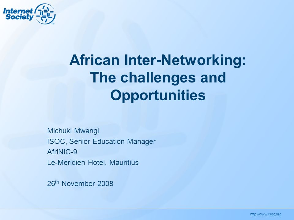 http://www.isoc.org African Inter-Networking: The challenges and Opportunities Michuki Mwangi ISOC, Senior Education Manager AfriNIC-9 Le-Meridien Hotel, Mauritius 26 th November 2008