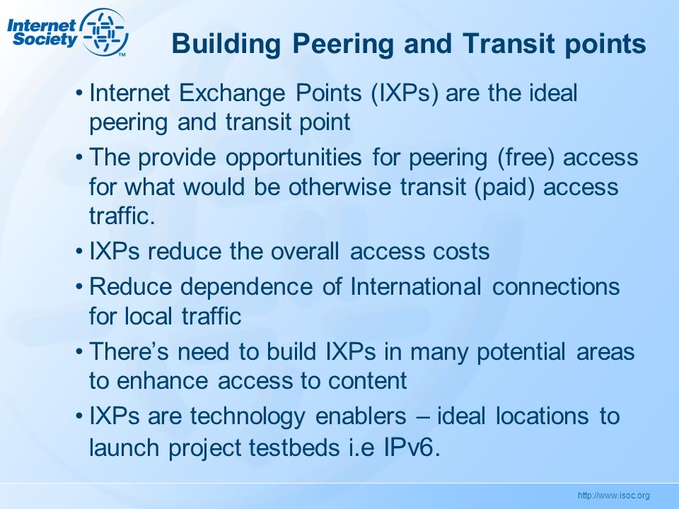 http://www.isoc.org Building Peering and Transit points Internet Exchange Points (IXPs) are the ideal peering and transit point The provide opportunities for peering (free) access for what would be otherwise transit (paid) access traffic.