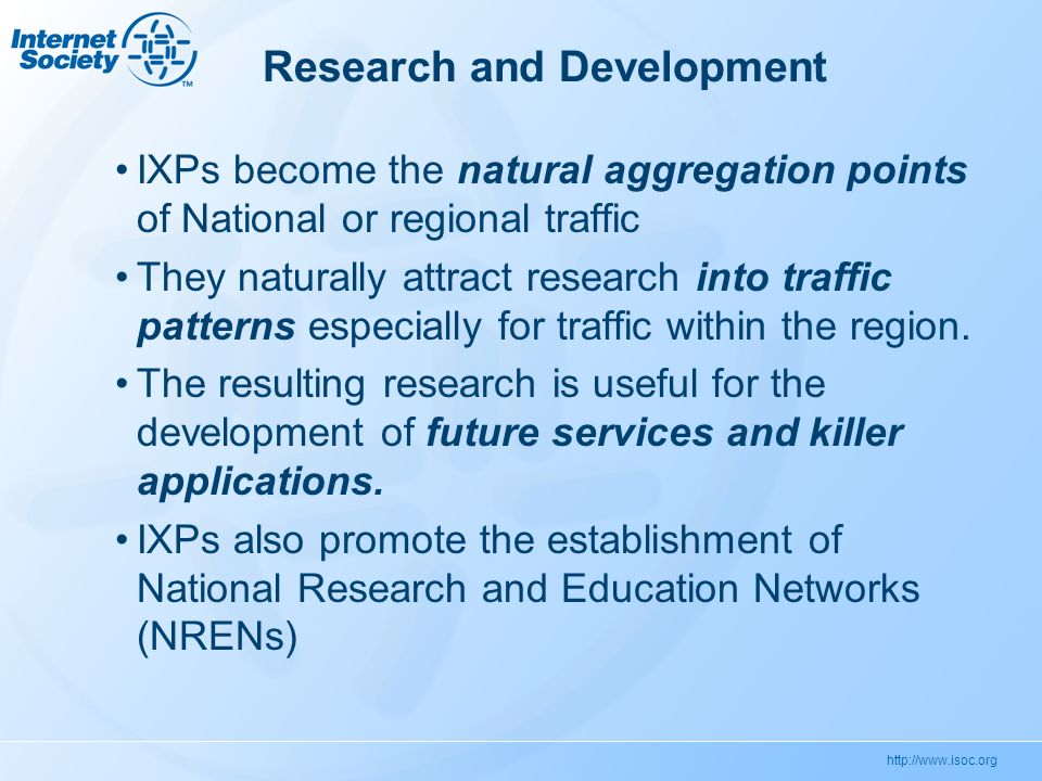 http://www.isoc.org Research and Development IXPs become the natural aggregation points of National or regional traffic They naturally attract research into traffic patterns especially for traffic within the region.