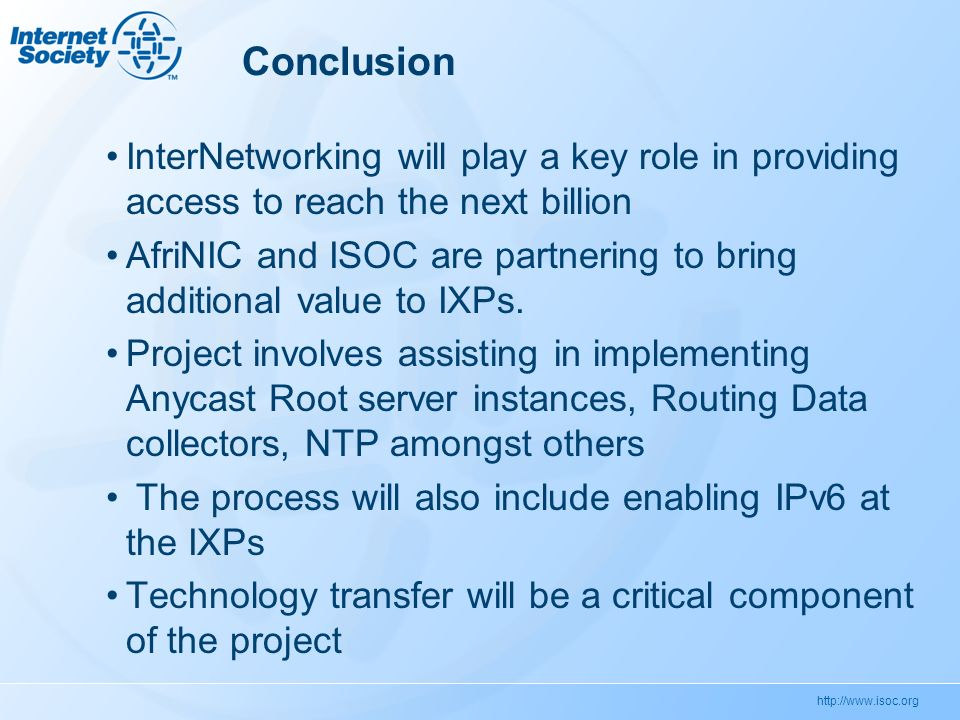 Conclusion InterNetworking will play a key role in providing access to reach the next billion AfriNIC and ISOC are partnering to bring additional value to IXPs.