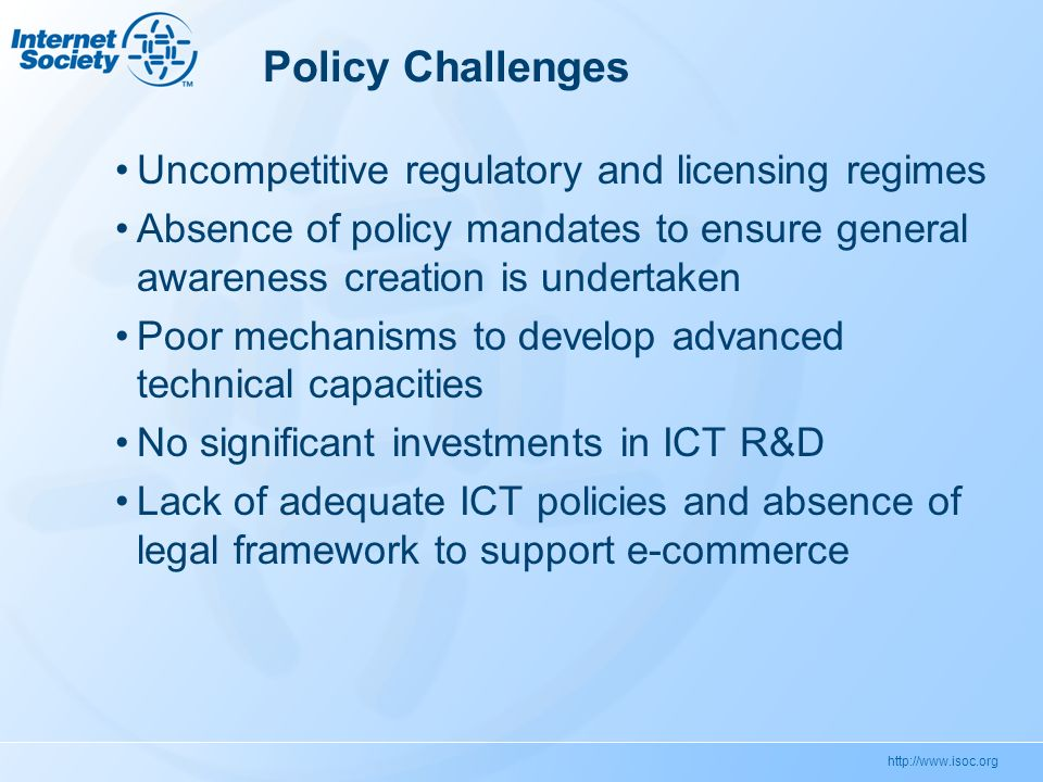 http://www.isoc.org Policy Challenges Uncompetitive regulatory and licensing regimes Absence of policy mandates to ensure general awareness creation is undertaken Poor mechanisms to develop advanced technical capacities No significant investments in ICT R&D Lack of adequate ICT policies and absence of legal framework to support e-commerce