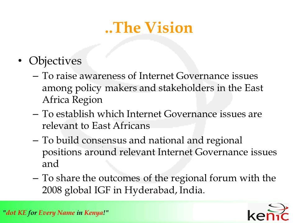 ..The Vision Objectives – To raise awareness of Internet Governance issues among policy makers and stakeholders in the East Africa Region – To establish which Internet Governance issues are relevant to East Africans – To build consensus and national and regional positions around relevant Internet Governance issues and – To share the outcomes of the regional forum with the 2008 global IGF in Hyderabad, India.