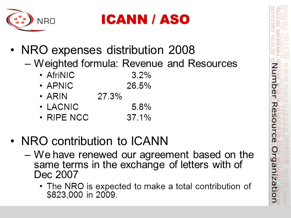 ICANN / ASO NRO expenses distribution 2008 –Weighted formula: Revenue and Resources AfriNIC 3.2% APNIC26.5% ARIN27.3% LACNIC 5.8% RIPE NCC37.1% NRO contribution to ICANN –We have renewed our agreement based on the same terms in the exchange of letters with of Dec 2007 The NRO is expected to make a total contribution of $823,000 in 2009.