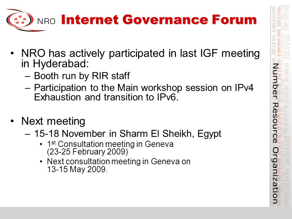Internet Governance Forum Internet Governance Forum NRO has actively participated in last IGF meeting in Hyderabad: –Booth run by RIR staff –Participation to the Main workshop session on IPv4 Exhaustion and transition to IPv6.