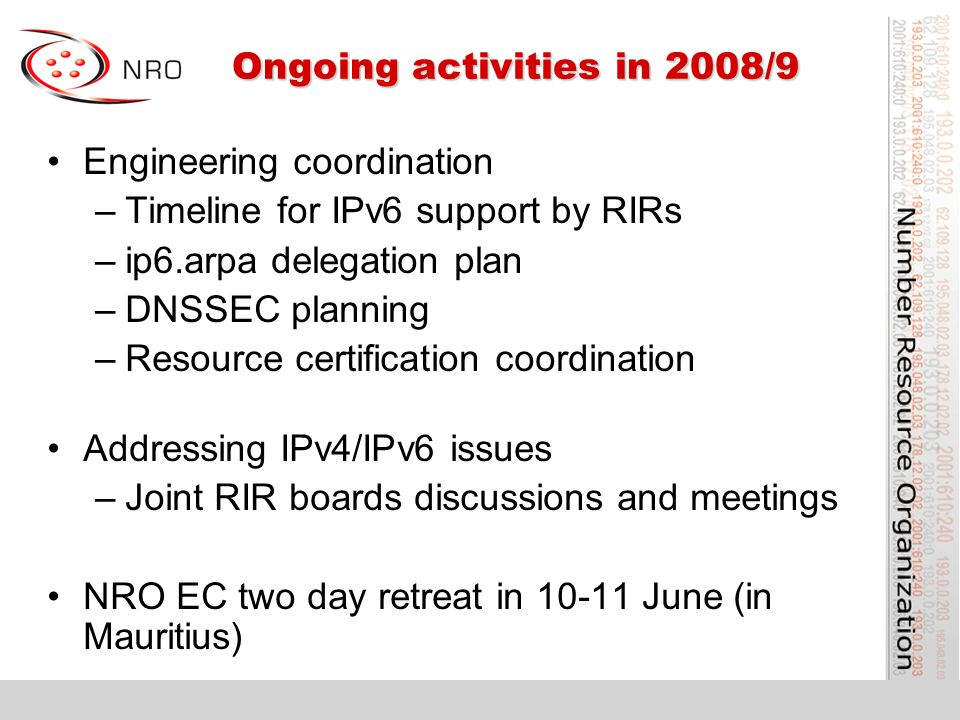 Ongoing activities in 2008/9 Ongoing activities in 2008/9 Engineering coordination –Timeline for IPv6 support by RIRs –ip6.arpa delegation plan –DNSSEC planning –Resource certification coordination Addressing IPv4/IPv6 issues –Joint RIR boards discussions and meetings NRO EC two day retreat in 10-11 June (in Mauritius)