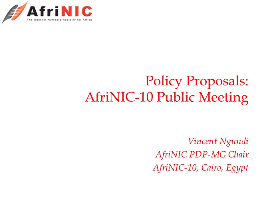 Policy Proposals: AfriNIC-10 Public Meeting Vincent Ngundi AfriNIC PDP-MG Chair AfriNIC-10, Cairo, Egypt