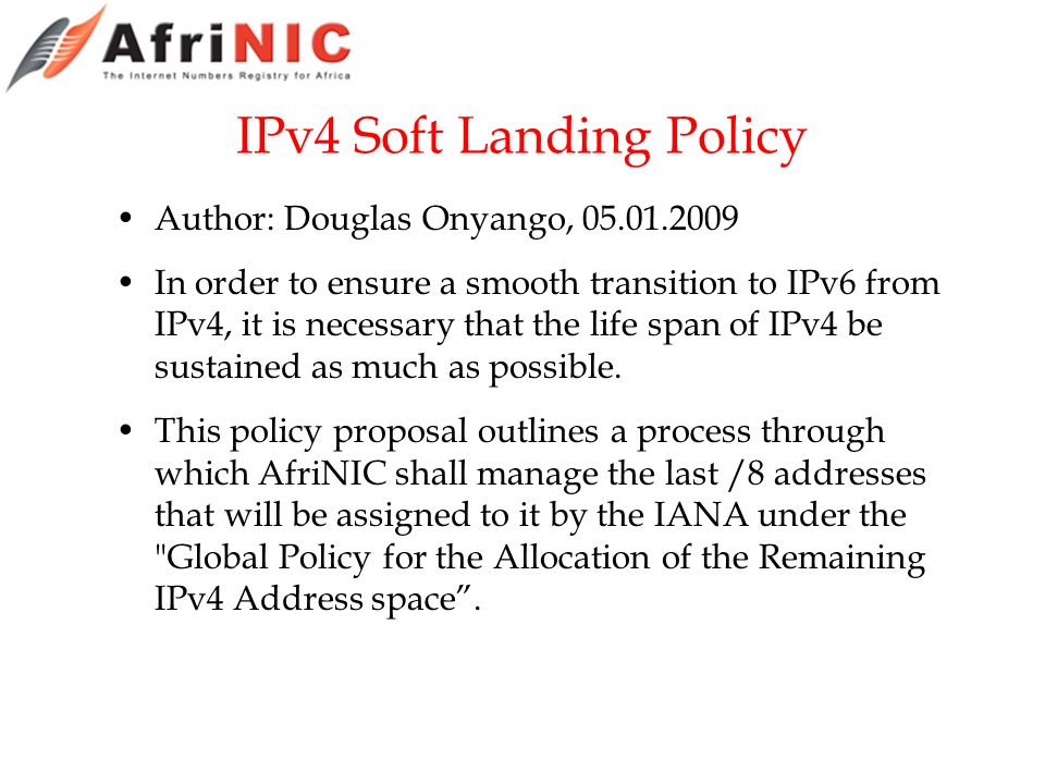 IPv4 Soft Landing Policy Author: Douglas Onyango, 05.01.2009 In order to ensure a smooth transition to IPv6 from IPv4, it is necessary that the life span of IPv4 be sustained as much as possible.