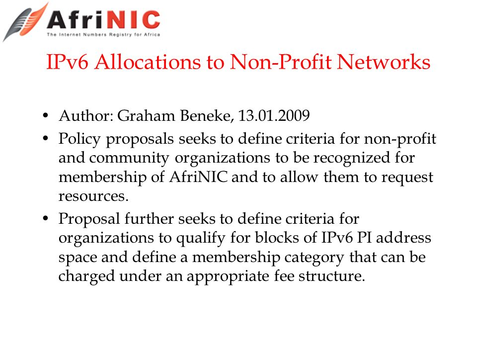 IPv6 Allocations to Non-Profit Networks Author: Graham Beneke, 13.01.2009 Policy proposals seeks to define criteria for non-profit and community organizations to be recognized for membership of AfriNIC and to allow them to request resources.