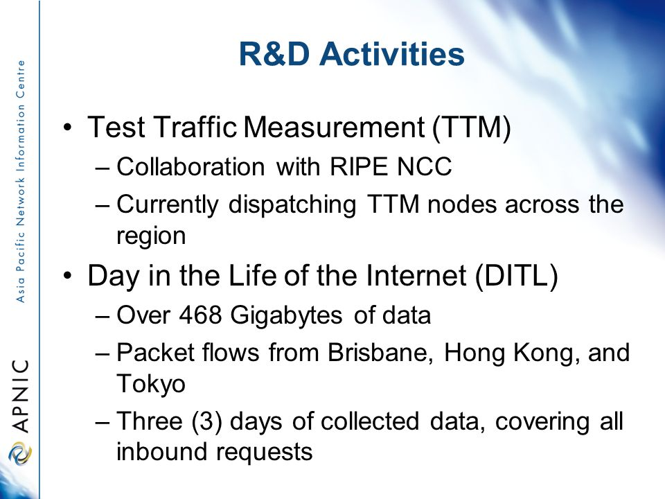 R&D Activities Test Traffic Measurement (TTM) –Collaboration with RIPE NCC –Currently dispatching TTM nodes across the region Day in the Life of the I