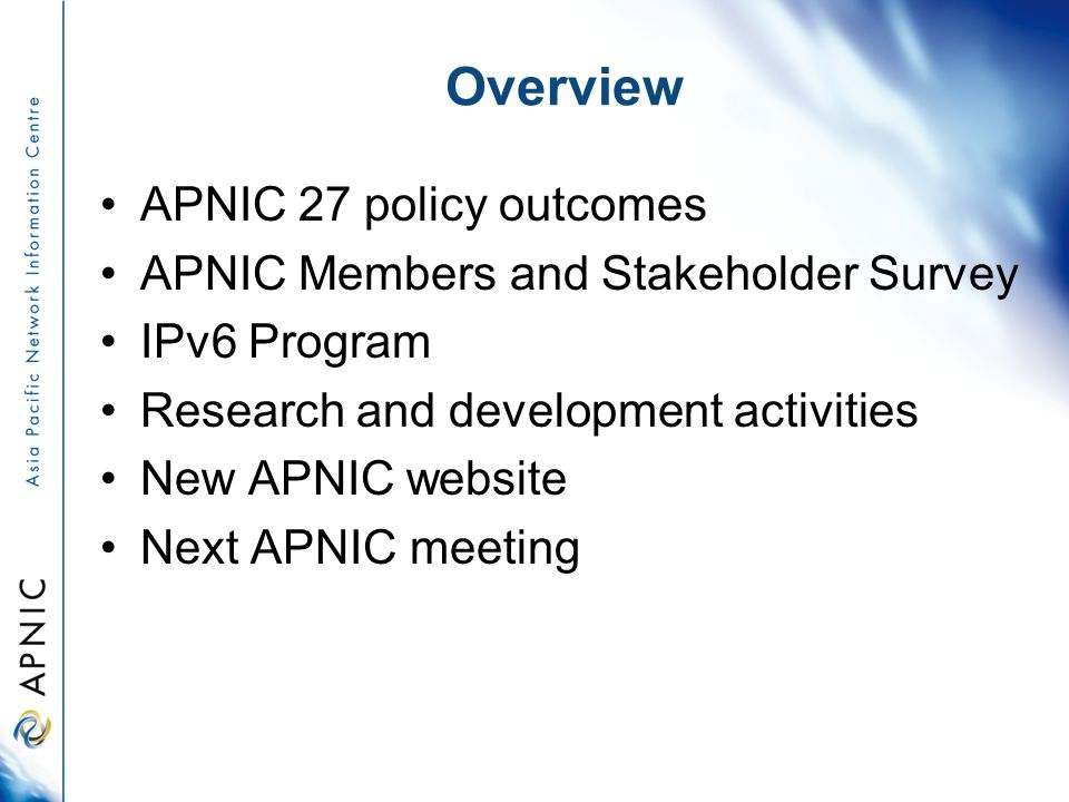 Overview APNIC 27 policy outcomes APNIC Members and Stakeholder Survey IPv6 Program Research and development activities New APNIC website Next APNIC m