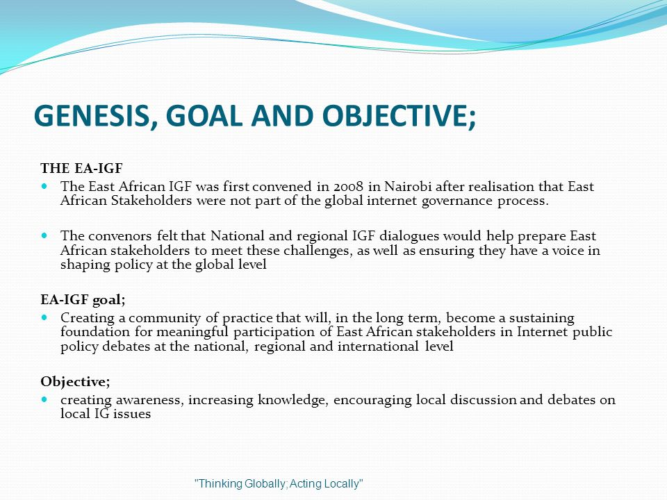GENESIS, GOAL AND OBJECTIVE; THE EA-IGF The East African IGF was first convened in 2008 in Nairobi after realisation that East African Stakeholders we