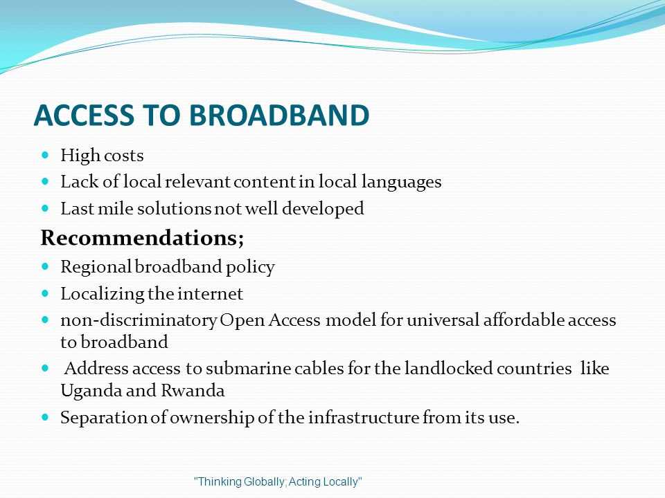 ACCESS TO BROADBAND High costs Lack of local relevant content in local languages Last mile solutions not well developed Recommendations; Regional broa