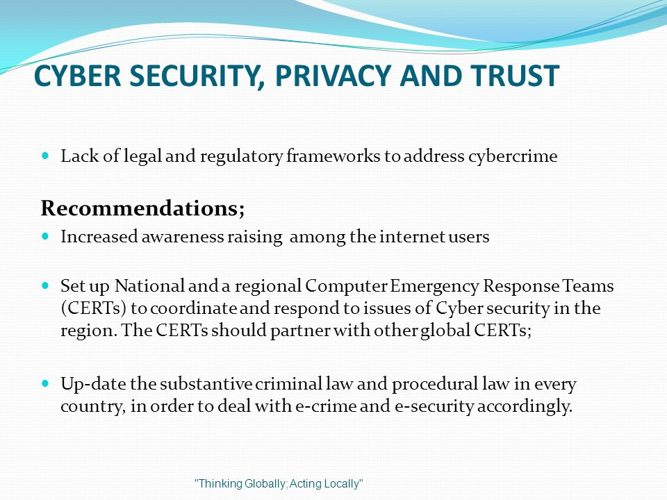CYBER SECURITY, PRIVACY AND TRUST Lack of legal and regulatory frameworks to address cybercrime Recommendations; Increased awareness raising among the