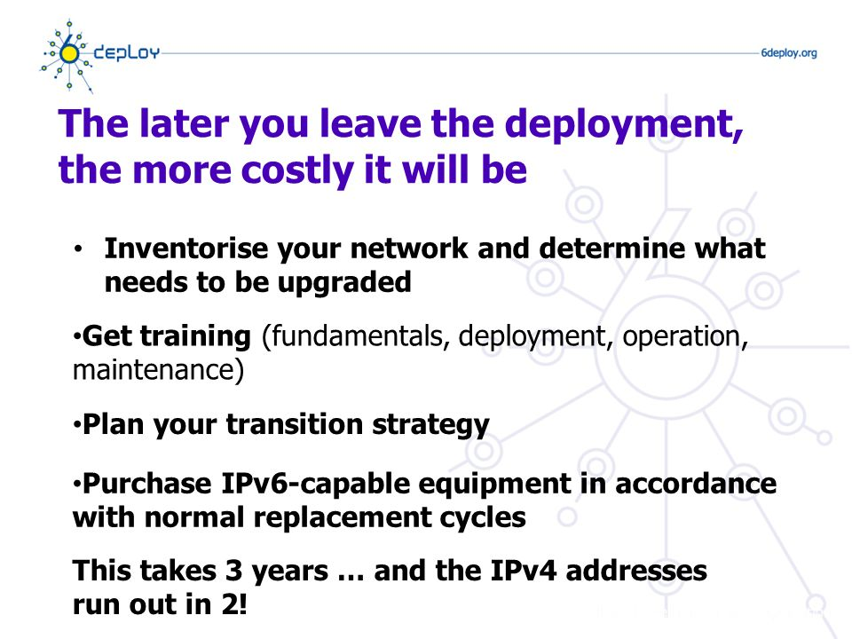 The later you leave the deployment, the more costly it will be Inventorise your network and determine what needs to be upgraded Get training (fundamentals, deployment, operation, maintenance) Plan your transition strategy Purchase IPv6-capable equipment in accordance with normal replacement cycles This takes 3 years … and the IPv4 addresses run out in 2!