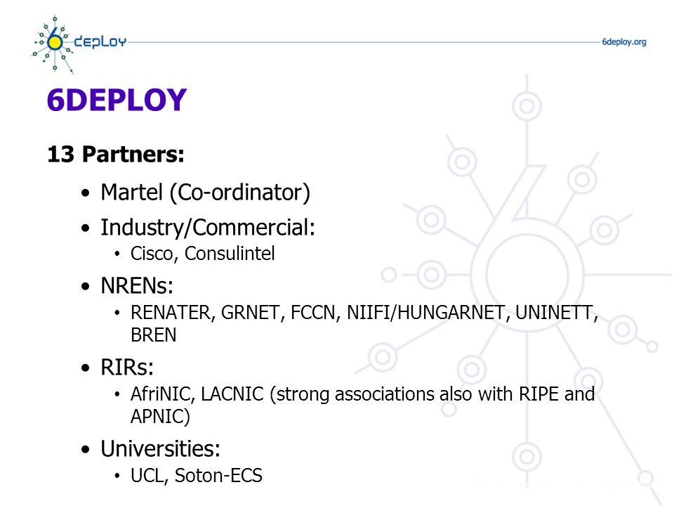 6DEPLOY 13 Partners: Martel (Co-ordinator) Industry/Commercial: Cisco, Consulintel NRENs: RENATER, GRNET, FCCN, NIIFI/HUNGARNET, UNINETT, BREN RIRs: AfriNIC, LACNIC (strong associations also with RIPE and APNIC) Universities: UCL, Soton-ECS