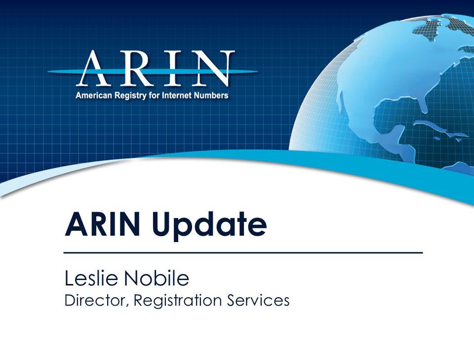 ARIN Update Leslie Nobile Director, Registration Services