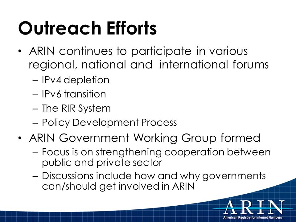 Outreach Efforts ARIN continues to participate in various regional, national and international forums – IPv4 depletion – IPv6 transition – The RIR System – Policy Development Process ARIN Government Working Group formed – Focus is on strengthening cooperation between public and private sector – Discussions include how and why governments can/should get involved in ARIN