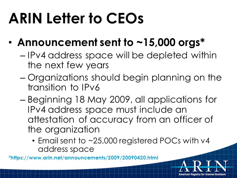 ARIN Letter to CEOs Announcement sent to ~15,000 orgs* – IPv4 address space will be depleted within the next few years – Organizations should begin pl