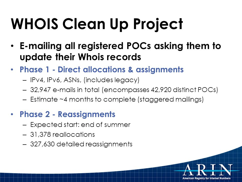 WHOIS Clean Up Project E-mailing all registered POCs asking them to update their Whois records Phase 1 - Direct allocations & assignments – IPv4, IPv6