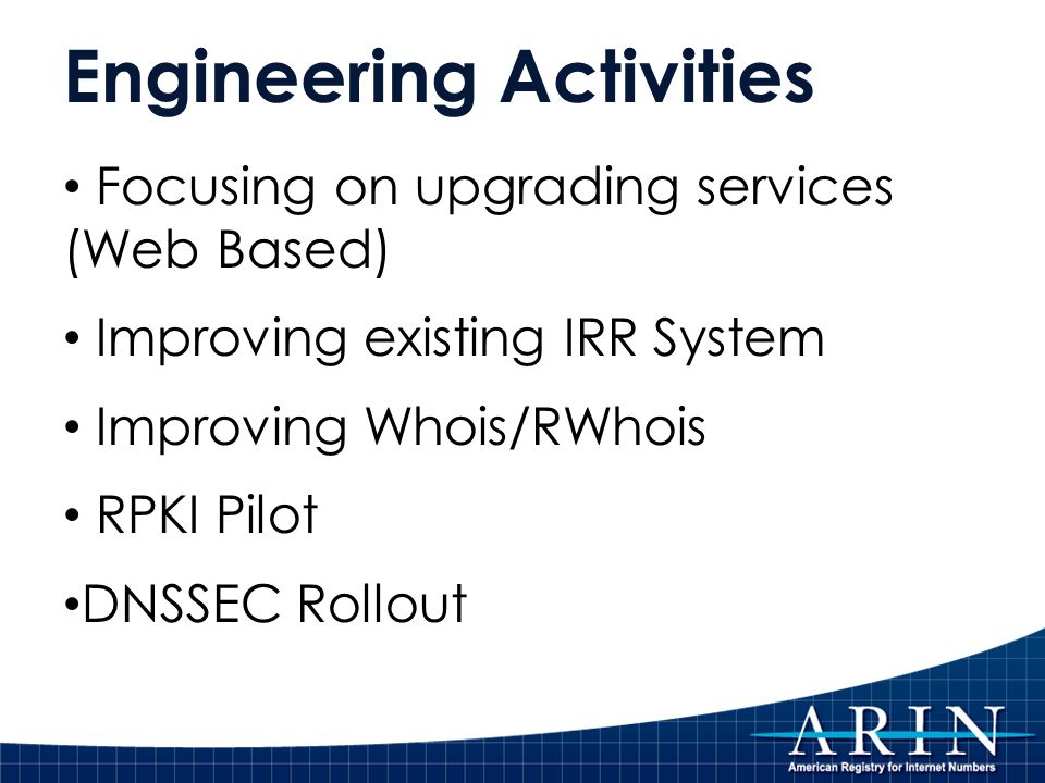 Engineering Activities Focusing on upgrading services (Web Based) Improving existing IRR System Improving Whois/RWhois RPKI Pilot DNSSEC Rollout