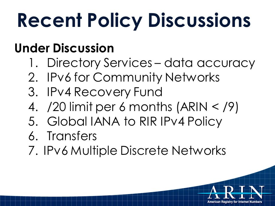 Recent Policy Discussions Under Discussion 1. Directory Services – data accuracy 2. IPv6 for Community Networks 3. IPv4 Recovery Fund 4. /20 limit per