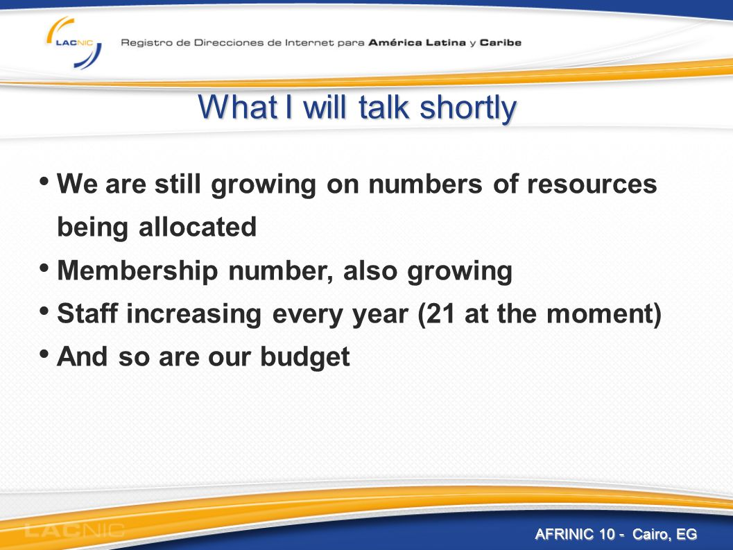 AFRINIC 10 - Cairo, EG What I will talk shortly We are still growing on numbers of resources being allocated Membership number, also growing Staff increasing every year (21 at the moment) And so are our budget