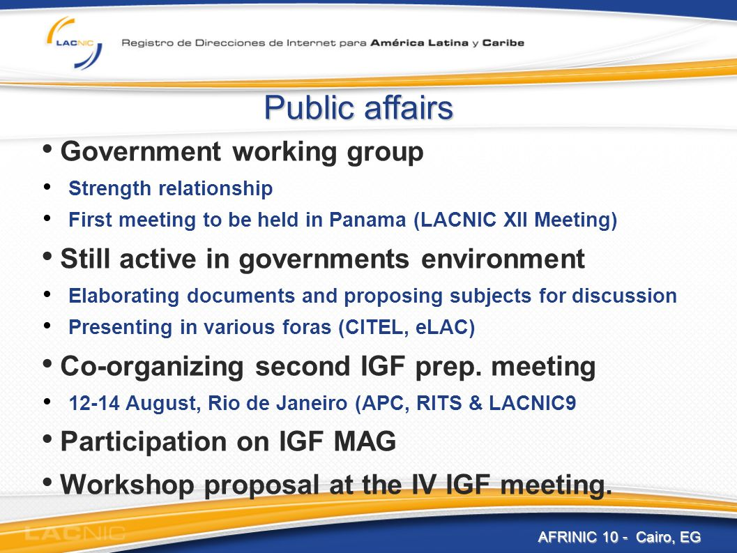 Public affairs Government working group Strength relationship First meeting to be held in Panama (LACNIC XII Meeting) Still active in governments environment Elaborating documents and proposing subjects for discussion Presenting in various foras (CITEL, eLAC) Co-organizing second IGF prep.