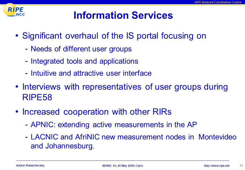 http://www.ripe.net RIPE Network Coordination Centre Information Services Significant overhaul of the IS portal focusing on - Needs of different user groups - Integrated tools and applications - Intuitive and attractive user interface Interviews with representatives of user groups during RIPE58 Increased cooperation with other RIRs - APNIC: extending active measurements in the AP - LACNIC and AfriNIC new measurement nodes in Montevideo and Johannesburg.