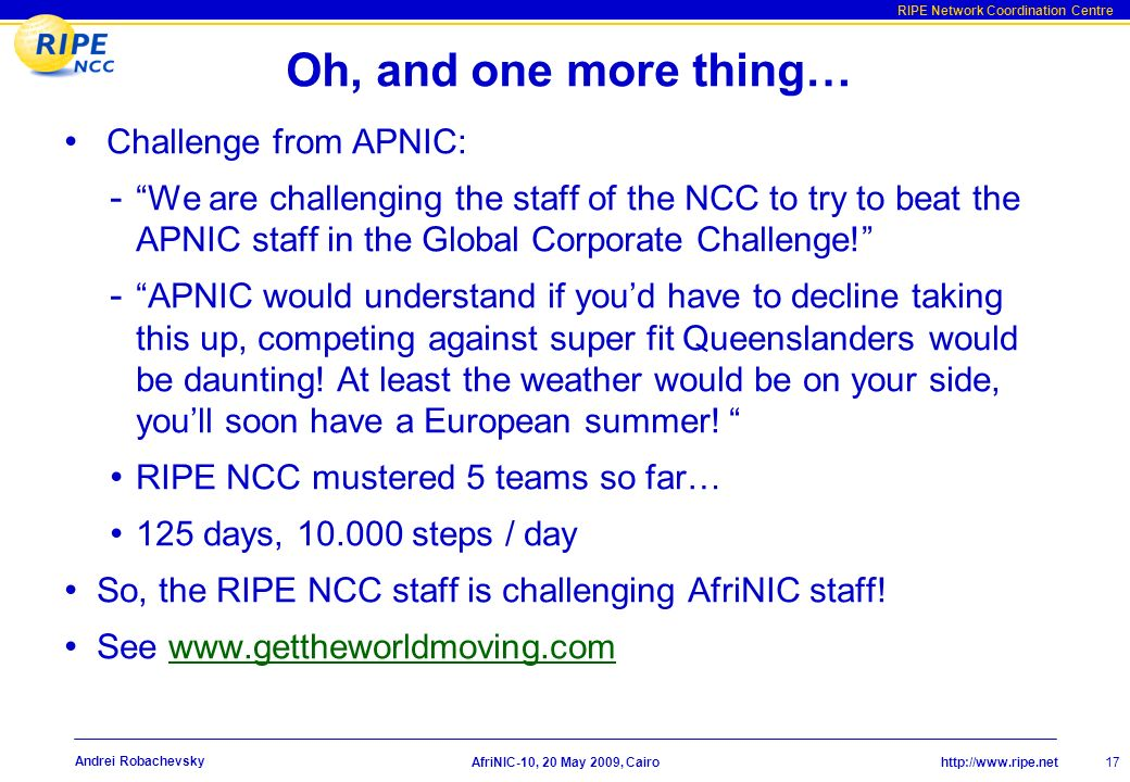 http://www.ripe.net RIPE Network Coordination Centre AfriNIC-10, 20 May 2009, Cairo 17 Andrei Robachevsky Oh, and one more thing… Challenge from APNIC: - We are challenging the staff of the NCC to try to beat the APNIC staff in the Global Corporate Challenge.