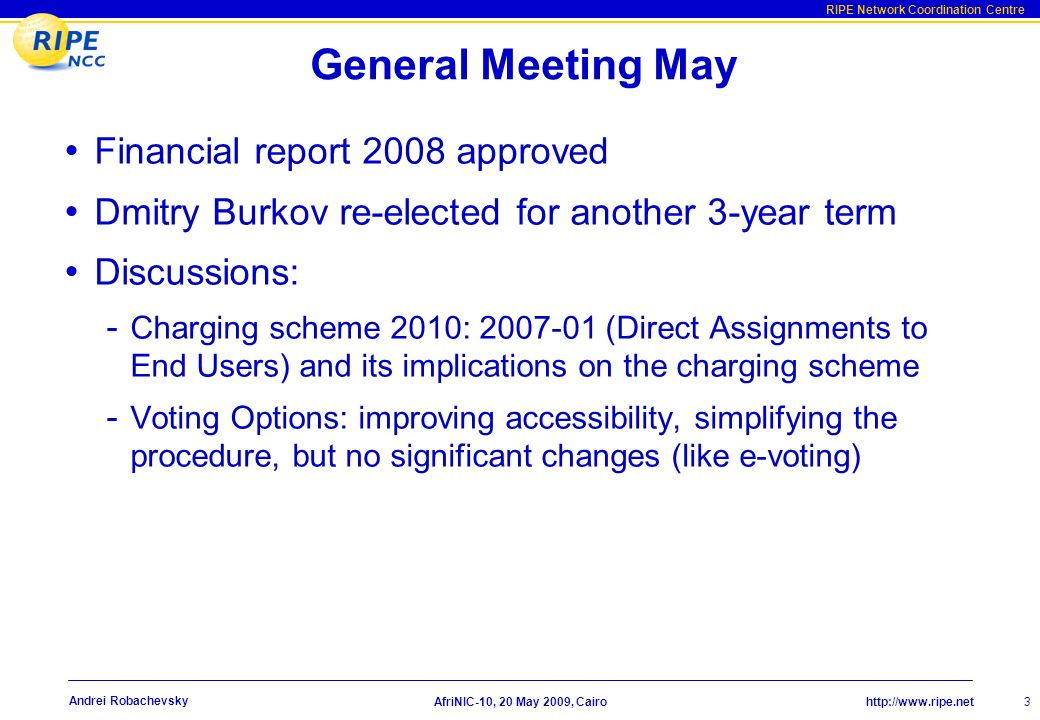 http://www.ripe.net RIPE Network Coordination Centre AfriNIC-10, 20 May 2009, Cairo Andrei Robachevsky General Meeting May Financial report 2008 approved Dmitry Burkov re-elected for another 3-year term Discussions: - Charging scheme 2010: 2007-01 (Direct Assignments to End Users) and its implications on the charging scheme - Voting Options: improving accessibility, simplifying the procedure, but no significant changes (like e-voting) 3