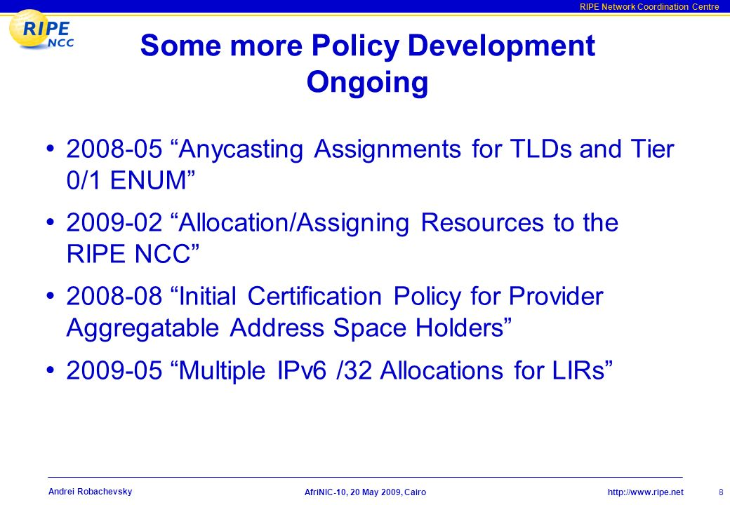 http://www.ripe.net RIPE Network Coordination Centre AfriNIC-10, 20 May 2009, Cairo 8 Andrei Robachevsky Some more Policy Development Ongoing 2008-05 Anycasting Assignments for TLDs and Tier 0/1 ENUM 2009-02 Allocation/Assigning Resources to the RIPE NCC 2008-08 Initial Certification Policy for Provider Aggregatable Address Space Holders 2009-05 Multiple IPv6 /32 Allocations for LIRs