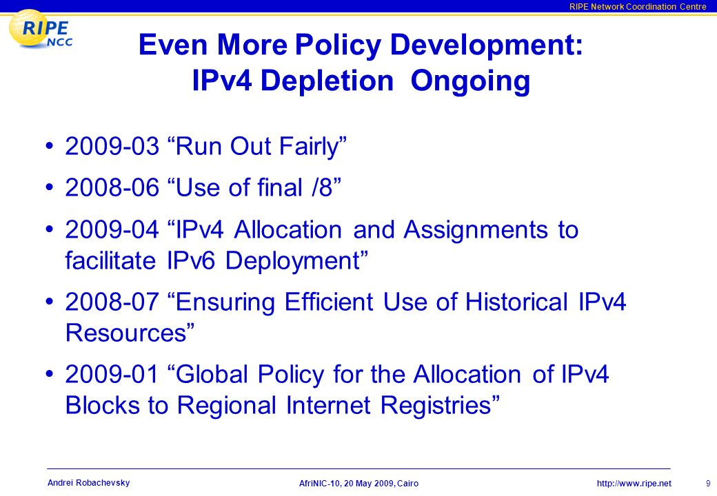 http://www.ripe.net RIPE Network Coordination Centre AfriNIC-10, 20 May 2009, Cairo 9 Andrei Robachevsky Even More Policy Development: IPv4 Depletion Ongoing 2009-03 Run Out Fairly 2008-06 Use of final /8 2009-04 IPv4 Allocation and Assignments to facilitate IPv6 Deployment 2008-07 Ensuring Efficient Use of Historical IPv4 Resources 2009-01 Global Policy for the Allocation of IPv4 Blocks to Regional Internet Registries