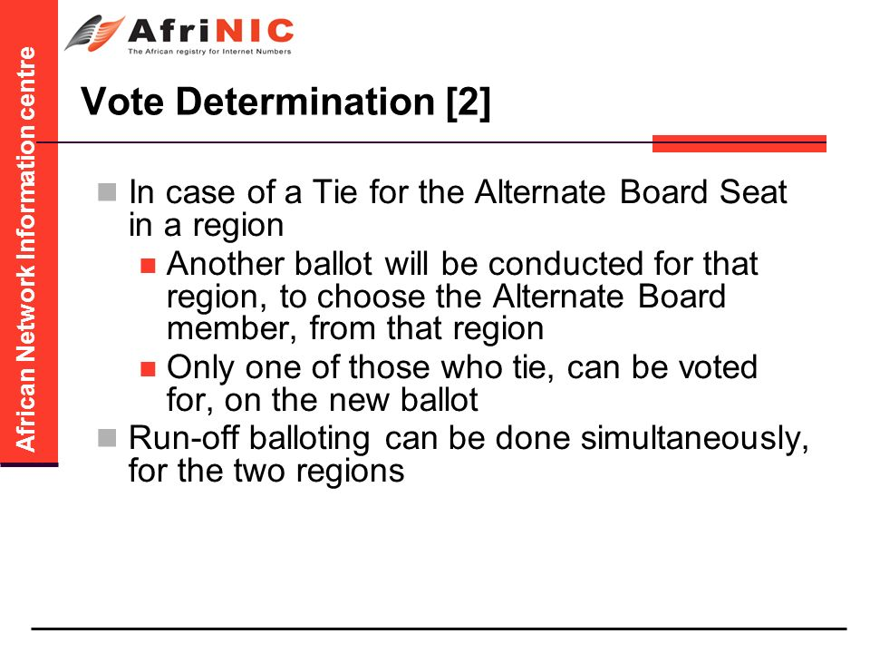 African Network Information centre Vote Determination [2] In case of a Tie for the Alternate Board Seat in a region Another ballot will be conducted for that region, to choose the Alternate Board member, from that region Only one of those who tie, can be voted for, on the new ballot Run-off balloting can be done simultaneously, for the two regions