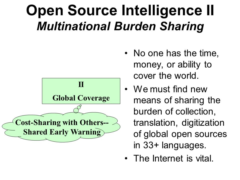 Open Source Intelligence II Multinational Burden Sharing II Global Coverage Cost-Sharing with Others-- Shared Early Warning No one has the time, money, or ability to cover the world.