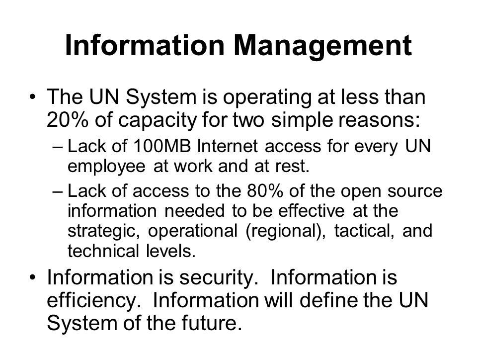 Information Management The UN System is operating at less than 20% of capacity for two simple reasons: –Lack of 100MB Internet access for every UN employee at work and at rest.