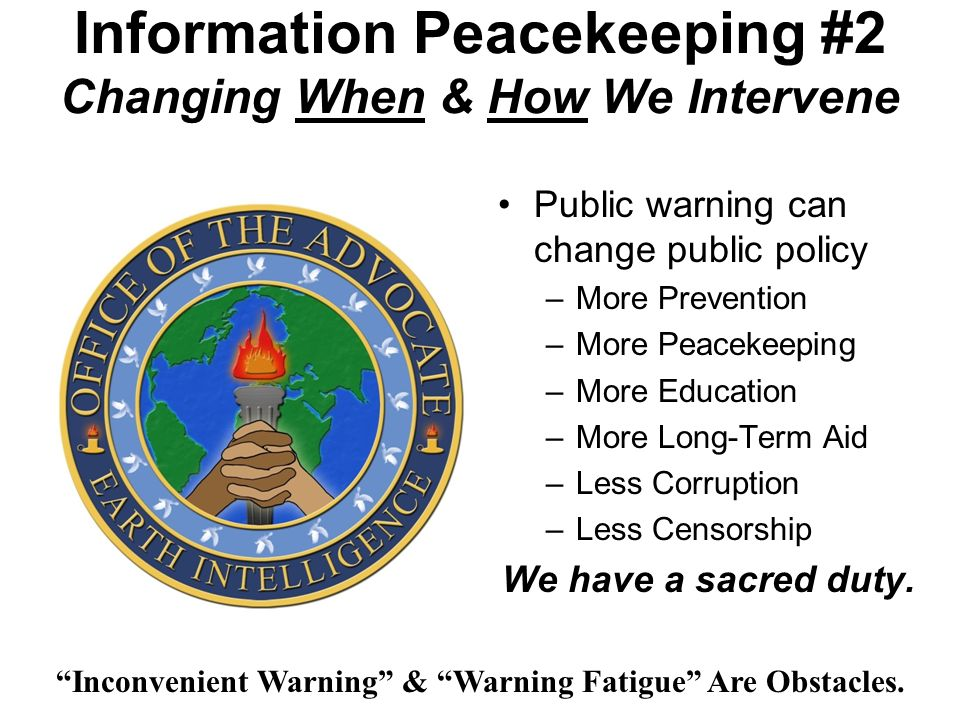 Information Peacekeeping #2 Changing When & How We Intervene Public warning can change public policy –More Prevention –More Peacekeeping –More Education –More Long-Term Aid –Less Corruption –Less Censorship We have a sacred duty.