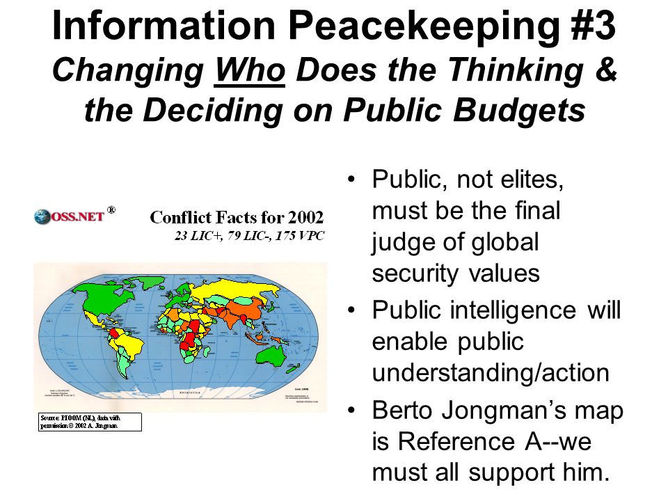 Information Peacekeeping #3 Changing Who Does the Thinking & the Deciding on Public Budgets Public, not elites, must be the final judge of global security values Public intelligence will enable public understanding/action Berto Jongmans map is Reference A--we must all support him.
