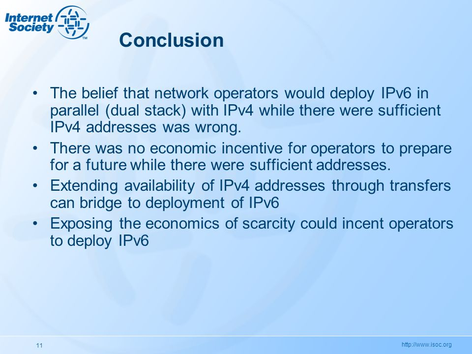 http://www.isoc.org 11 Conclusion The belief that network operators would deploy IPv6 in parallel (dual stack) with IPv4 while there were sufficient I