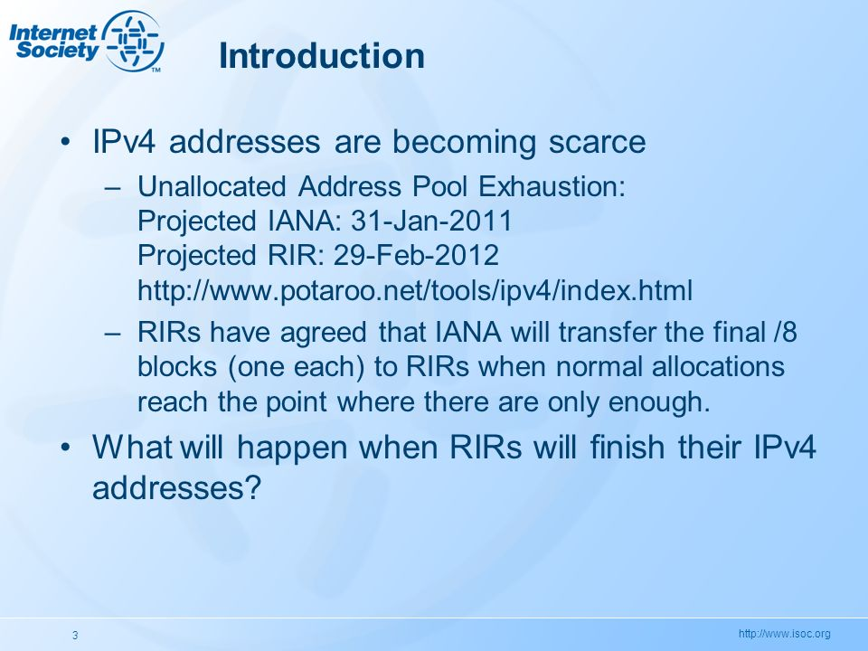 http://www.isoc.org 3 Introduction IPv4 addresses are becoming scarce –Unallocated Address Pool Exhaustion: Projected IANA: 31-Jan-2011 Projected RIR: