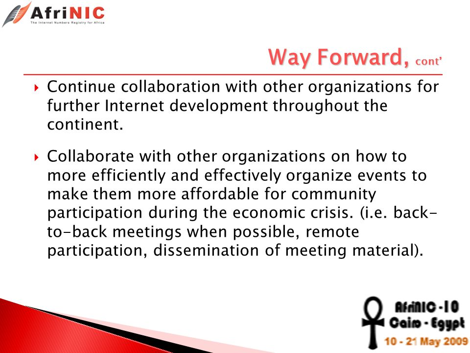 Way Forward, cont Continue collaboration with other organizations for further Internet development throughout the continent. Collaborate with other or