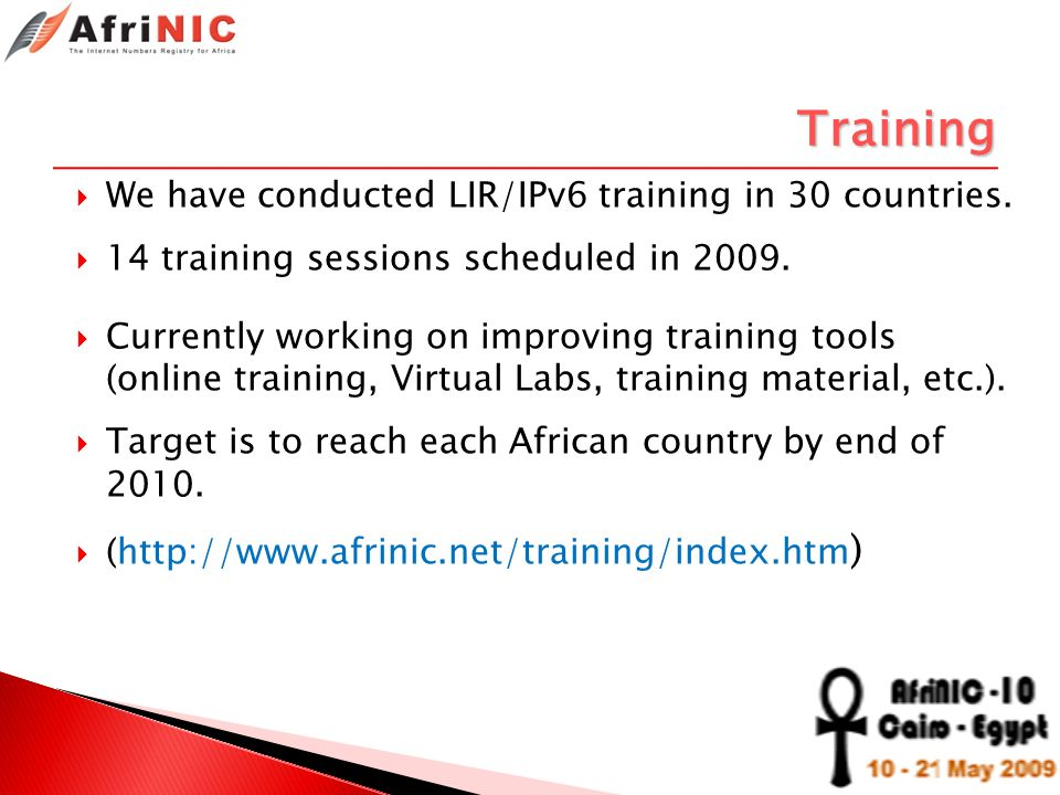 Training We have conducted LIR/IPv6 training in 30 countries. 14 training sessions scheduled in 2009. Currently working on improving training tools (o