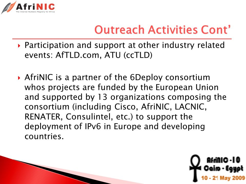 Outreach Activities Cont Participation and support at other industry related events: AfTLD.com, ATU (ccTLD) AfriNIC is a partner of the 6Deploy consor